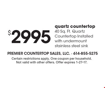 $2995 quartz countertop, 40 Sq. Ft. Quartz Countertop Installed with undermount stainless steel sink. Certain restrictions apply. One coupon per household. Not valid with other offers. Offer expires 1-27-17.