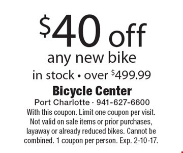 $40 off any new bike, in stock - over $499.99. With this coupon. Limit one coupon per visit. Not valid on sale items or prior purchases, layaway or already reduced bikes. Cannot be combined. 1 coupon per person. Exp. 2-10-17.