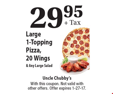 29.95+ Tax Large 1-Topping Pizza, 20 Wings & Any Large Salad. With this coupon. Not valid with other offers. Offer expires 1-27-17.