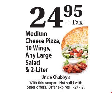 24.95+ Tax Medium Cheese Pizza, 10 Wings, Any Large Salad & 2-Liter. With this coupon. Not valid with other offers. Offer expires 1-27-17.