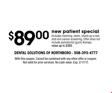 $89.00 new patient special. Includes cleaning, exam, check-up x-rays and oral cancer screening. Offer does not include periodontal (gum) therapy. Value up to $320. With this coupon. Cannot be combined with any other offer or coupon. Not valid for prior services. No cash value. Exp. 2/17/17.