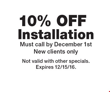 10% off installation. Must call by December 1st. New clients only. Not valid with other specials. Expires 12/15/16.