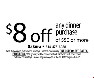 $8 off any dinner purchase of $50 or more. With this coupon. Not valid on holidays. Dinner & dine in only. ONE COUPON PER PARTY, PER CHECK. 18% gratuity will be added to check. Not valid with other offers. Not valid on holidays. Please, no photocopies of the ad. Offer expires 4-7-17.