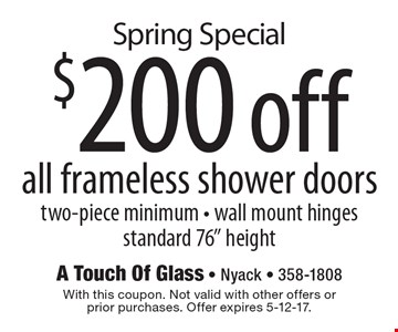 Spring Special - $200 off all frameless shower doors. Two-piece minimum. Wall mount hinges. Standard 76