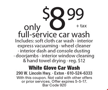 Only $8.99 + tax full-service car wash Includes: soft cloth car wash - interior express vacuuming - wheel cleaner - interior dash and console dusting - doorjambs - interior window cleaning & hand towel drying - reg. $12. With this coupon. Not valid with other offers or prior services. Offer expires 5-5-17. Bar Code 920
