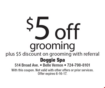 $5 off grooming plus $5 discount on grooming with referral . With this coupon. Not valid with other offers or prior services.Offer expires 6-16-17.