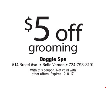 $5 off grooming. With this coupon. Not valid with other offers. Expires 12-8-17.