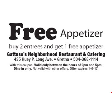 Free Appetizer. Buy 2 entrees and get 1 free appetizer. With this coupon. Valid only between the hours of 2pm and 5pm. Dine in only. Not valid with other offers. Offer expires 1-6-17.