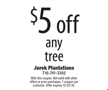 $5 off anytree. With this coupon. Not valid with other offers or prior purchases. 1 coupon per customer. Offer expires 12-22-16.