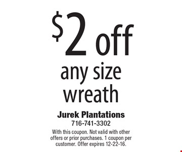 $2 off any size wreath. With this coupon. Not valid with other offers or prior purchases. 1 coupon per customer. Offer expires 12-22-16.