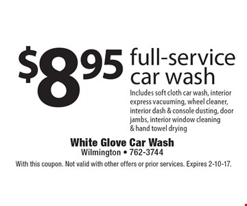 $8.95 full-service car wash. Includes soft cloth car wash, interior express vacuuming, wheel cleaner, interior dash & console dusting, door jambs, interior window cleaning & hand towel drying. With this coupon. Not valid with other offers or prior services. Expires 2-10-17.