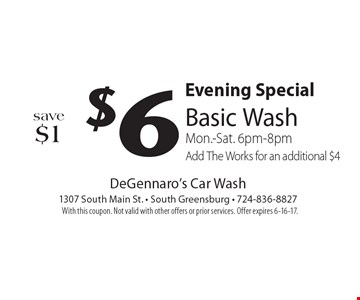 Evening Special. $6 basic wash, save $1 Mon.-Sat. 6pm-8pm. Add The Works for an additional $4. With this coupon. Not valid with other offers or prior services. Offer expires 6-16-17.