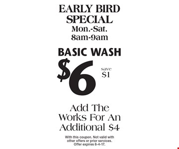 Early bird special Mon.-Sat. 8am-9am $6 basic wash Add The Works For An Additional $4 save $1. With this coupon. Not valid with other offers or prior services. Offer expires 8-4-17.