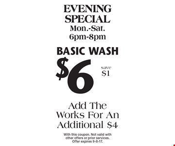 Evening special Mon.-Sat. 6pm-8pm $6 Basic wash Add The Works For An Additional $4 save $1. With this coupon. Not valid with other offers or prior services. Offer expires 9-8-17.