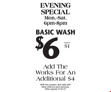 Evening special Mon.-Sat. 6pm-8pm $6 Basic wash Add The Works For An Additional $4 save $1 . With this coupon. Not valid with other offers or prior services. Offer expires 11-10-17.