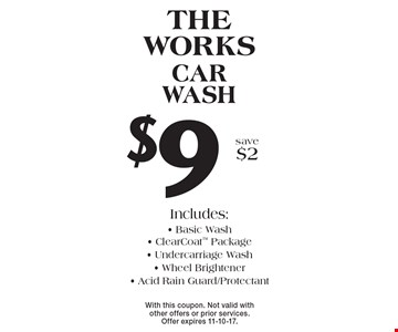 $9 The works car wash Includes: - Basic Wash - Clear Coat Package - Undercarriage Wash - Wheel Brightener - Acid Rain Guard/Protectant save $2 . With this coupon. Not valid with other offers or prior services. Offer expires 11-10-17.