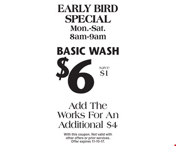Early bird special Mon.-Sat. 8am-9am $6 basic wash Add The Works For An Additional $4 save $1. With this coupon. Not valid with other offers or prior services. Offer expires 11-10-17.