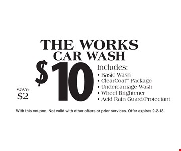 $10 The works car wash Includes:- Basic Wash- ClearCoat Package- Undercarriage Wash- Wheel Brightener- Acid Rain Guard/Protectant save $2 . With this coupon. Not valid with other offers or prior services. Offer expires 2-2-18.