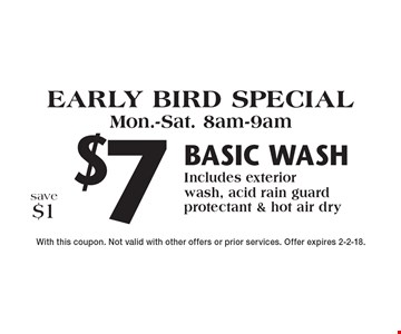 Early bird special Mon.-Sat. 8am-9am $7 basic wash Includes exterior wash, acid rain guard protectant & hot air dry save $1. With this coupon. Not valid with other offers or prior services. Offer expires 2-2-18.
