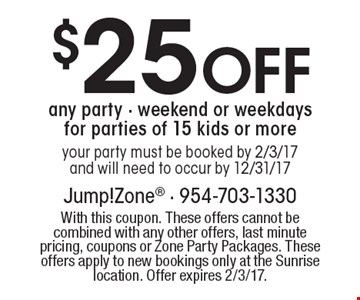 $25 Off any party. Weekend or weekdays for parties of 15 kids or more your party must be booked by 2/3/17 and will need to occur by 12/31/17. With this coupon. These offers cannot be combined with any other offers, last minute pricing, coupons or Zone Party Packages. These offers apply to new bookings only at the Sunrise location. Offer expires 2/3/17.