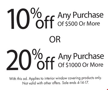 10% Off Any Purchase Of $500 Or More  OR  20% Off Any Purchase Of $1000 Or More. With this ad. Applies to interior window covering products only. Not valid with other offers. Sale ends 4-14-17.