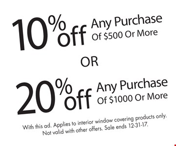 20%off Any Purchase Of $1000 Or More. 10%off Any Purchase Of $500 Or More. With this ad. Applies to interior window covering products only.Not valid with other offers. Sale ends 12-31-17.