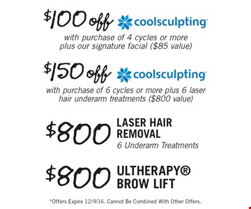 $100 off coolsculpting with purchase of 4 cycles or more plus our signature facial ($85 value). $150 off coolsculpting with purchase of 6 cycles or more plus 6 laser hair underarm treatments ($800 value). $800 Laser Hair Removal 6 Underarm Treatments. $800 ultherapy brow lift. *Offers Expire 12/9/16. Cannot Be Combined With Other Offers.