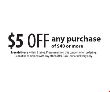 $5 OFF any purchase of $40 or more. Free delivery within 3 miles. Please mention this coupon when ordering. Cannot be combined with any other offer. Take-out or delivery only.