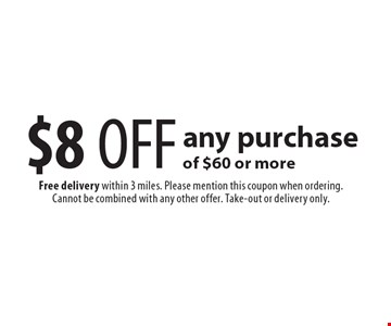 $8 OFF any purchase of $60 or more. Free delivery within 3 miles. Please mention this coupon when ordering. Cannot be combined with any other offer. Take-out or delivery only.