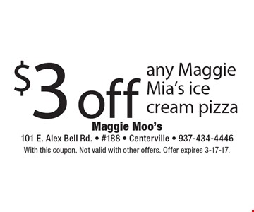 $3 off any Maggie Mia's ice cream pizza. With this coupon. Not valid with other offers. Offer expires 3-17-17.