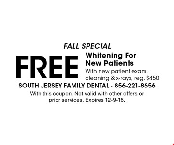 Fall Special. Free Whitening For New Patients. With new patient exam, cleaning & x-rays, reg. $450. With this coupon. Not valid with other offers or prior services. Expires 12-9-16.