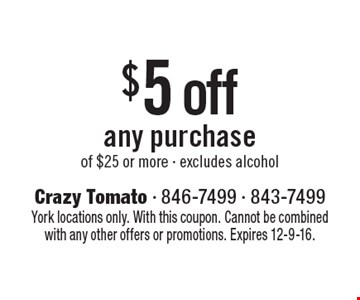 $5 off any purchase of $25 or more - excludes alcohol. York locations only. With this coupon. Cannot be combined with any other offers or promotions. Expires 12-9-16.