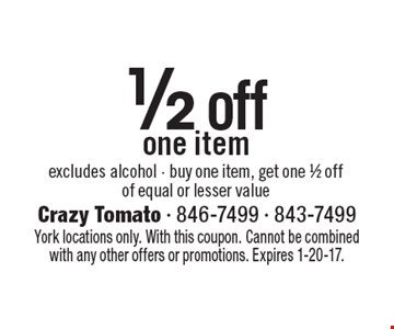 1/2 off one item. Excludes alcohol. Buy one item, get one 1/2 off of equal or lesser value. York locations only. With this coupon. Cannot be combined with any other offers or promotions. Expires 1-20-17.