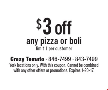 $3 off any pizza or boli. Limit 1 per customer. York locations only. With this coupon. Cannot be combined with any other offers or promotions. Expires 1-20-17.
