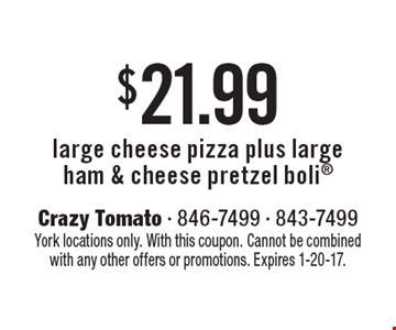 $21.99 large cheese pizza plus large ham & cheese pretzel boli. York locations only. With this coupon. Cannot be combined with any other offers or promotions. Expires 1-20-17.