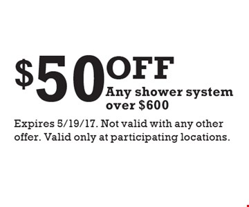 $50off Any shower system over $600. Expires 5/19/17. Not valid with any other offer. Valid only at participating locations.