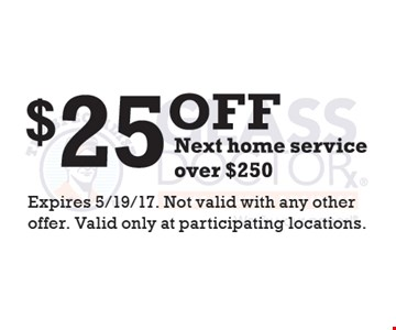 $25 Off Next Home Service over $250. Expires 5/19/17. Not valid with any other offer. Valid only at participating locations.