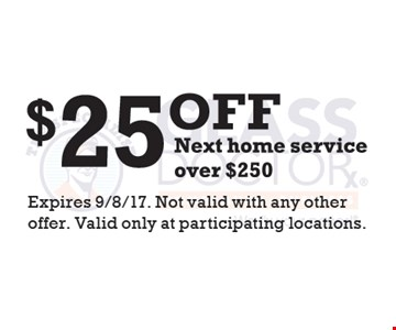 $25 Off Next Home Service Over $250 Expires 9/8/17. Not valid with any other offer. Valid only at participating locations.