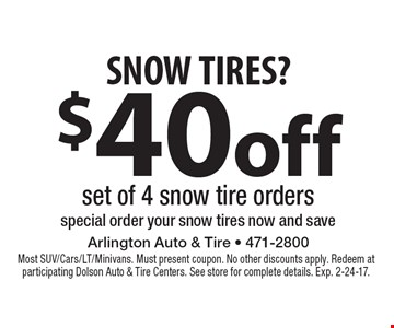 SNOW TIRES? $40off set of 4 snow tire orders special order your snow tires now and save. Most SUV/Cars/LT/Minivans. Must present coupon. No other discounts apply. Redeem at participating Dolson Auto & Tire Centers. See store for complete details. Exp. 2-24-17.