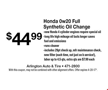 $44.99 Honda 0w20 Full Synthetic Oil Change-new Honda 4 cylinder engines require special oil-long life high mileage oil lasts longer saves fuel and emissions-runs cleaner-includes 29pt check up, mfr maintenance check,new filter (each time, not just on b service!),labor up to 4.5 qts, extra qts are $7.99 each. With this coupon, may not be combined with other alignment offers. Offer expires 4-28-17*.