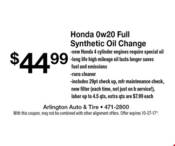 $44.99 Honda 0w20 Full Synthetic Oil Change. New Honda 4 cylinder engines require special oil. Long life high mileage oil lasts longer saves fuel and emissions. Runs cleaner. Includes 29pt check up, mfr maintenance check, new filter (each time, not just on b service!), labor up to 4.5 qts, extra qts are $7.99 each. With this coupon, may not be combined with other alignment offers. Offer expires 10-27-17*.