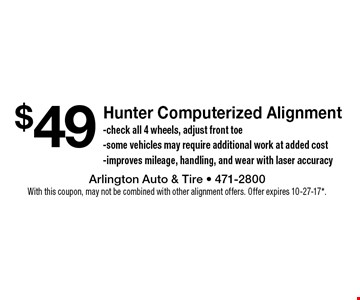 $49 Hunter Computerized Alignment. Check all 4 wheels, adjust front toe. Some vehicles may require additional work at added cost. Improves mileage, handling, and wear with laser accuracy. With this coupon, may not be combined with other alignment offers. Offer expires 10-27-17*.