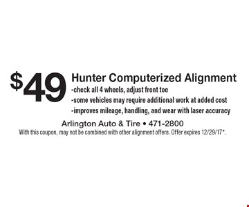 $49 Hunter Computerized Alignment. Check all 4 wheels, adjust front toe. Some vehicles may require additional work at added cost. Improves mileage, handling, and wear with laser accuracy. With this coupon, may not be combined with other alignment offers. Offer expires 12/29/17*.