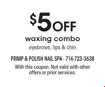 $5 off waxing combo eyebrows, lips & chin. With this coupon. Not valid with other offers or prior services.