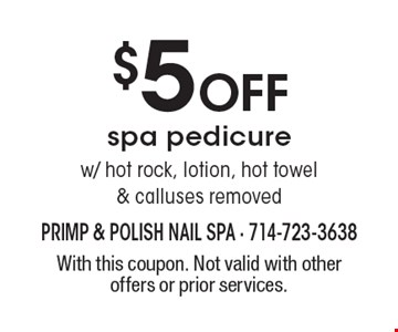 $5 off spa pedicure w/ hot rock, lotion, hot towel & calluses removed. With this coupon. Not valid with other offers or prior services.