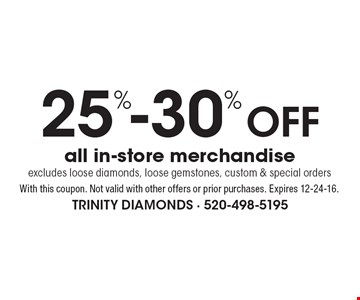 25%-30% Off all in-store merchandise. Excludes loose diamonds, loose gemstones, custom & special orders. With this coupon. Not valid with other offers or prior purchases. Expires 12-24-16.