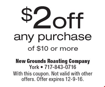 $2 off any purchase of $10 or more. With this coupon. Not valid with other offers. Offer expires 12-9-16.