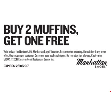 Buy 2 Muffins, Get one free. Valid only at the Narberth, PA, Manhattan Bagel location. Present when ordering. Not valid with any other offer. One coupon per customer. Customer pays applicable taxes. No reproduction allowed. Cash value 1/100¢.  2017 Einstein Noah Restaurant Group, Inc.EXPIRES: 2/28/2017
