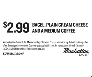 $2.99 Bagel, plain cream cheese and a medium coffee. Valid only at the Narberth, PA, Manhattan Bagel location. Present when ordering. Not valid with any other offer. One coupon per customer. Customer pays applicable taxes. No reproduction allowed. Cash value 1/100¢.  2017 Einstein Noah Restaurant Group, Inc.EXPIRES: 2/28/2017