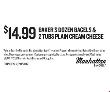 $14.99 Baker's Dozen bagels & 2 tubs Plain cream cheese. Valid only at the Narberth, PA, Manhattan Bagel location. Present when ordering. Not valid with any other offer. One coupon per customer. Customer pays applicable taxes. No reproduction allowed. Cash value 1/100¢.  2017 Einstein Noah Restaurant Group, Inc.EXPIRES: 2/28/2017
